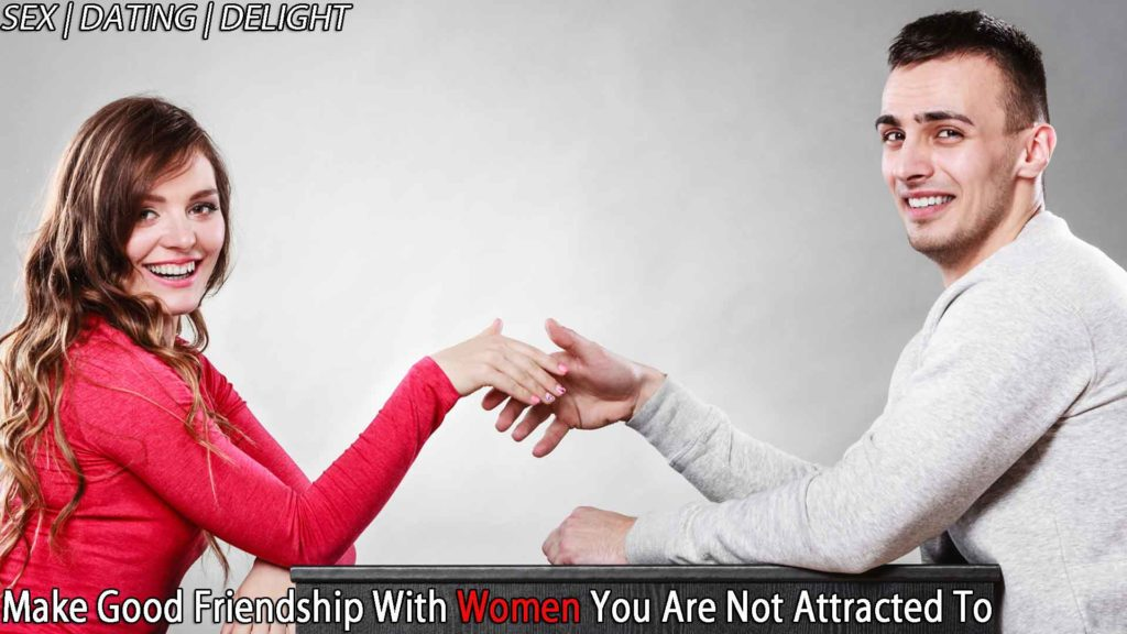 Make good friendship with women you are not attracted to